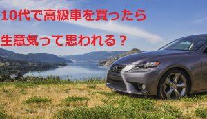 【チンピラ?】10代で高級車やモテる車に乗ったら生意気と思われる?【大人が見てもかっこいい】