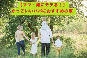 【ママ・娘モテる】かっこいいパパにおすすめの車ランキング【角ばった車・おしゃれ・さりげなく】